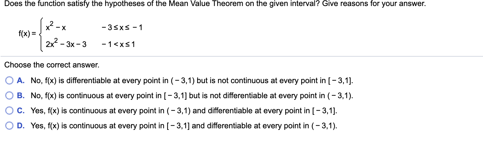 Does the function satisfy the hypotheses of the Mean Value Theorem on the given interval? Give reasons for your answer. -3sxs-1 - X f(x) 2x2 - 3x 3 -1 <xs1 Choose the correct answer. A. No, f(x) is differentiable at every point in (-3,1) but is not continuous at every point in [-3,1]. B. No, f(x) is continuous at every point in [- 3,1] but is not differentiable at every point in (-3,1) C. Yes, f(x) is continuous at every point in (-3,1) and differentiable at every point in [-3,1] D. Yes, f(x) is continuous at every point in [-3,1] and differentiable at every point in (-3,1).