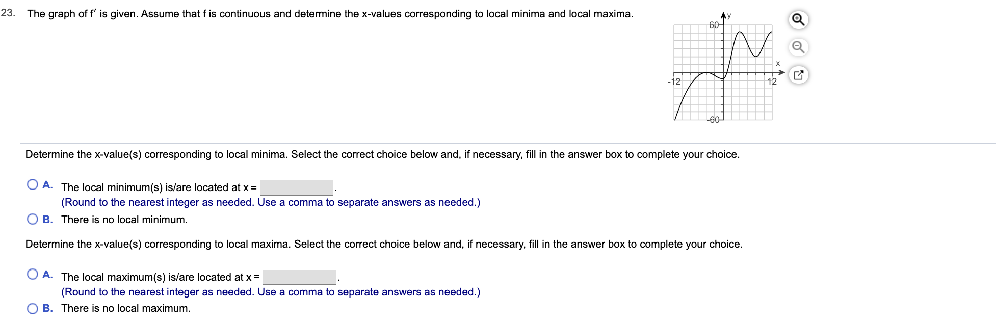 The graph of f' is given. Assume that f is continuous and determine the x-values corresponding to local minima and local maxima. 23. Ay 60- X -12 12 -60 Determine the x-value(s) corresponding to local minima. Select the correct choice below and, if necessary, fill in the answer box to complete your choice. A. The local minimum(s) is/are located at x (Round to the nearest integer as needed. Use a comma to separate answers as needed.) B. There is no local minimum. Determine the x-value(s) corresponding to local maxima. Select the correct choice below and, if necessary, fill in the answer box to complete your choice. A. The local maximum(s) is/are located at x = (Round to the nearest integer as needed. Use a comma to separate answers as needed.) O B. There is no local maximum.
