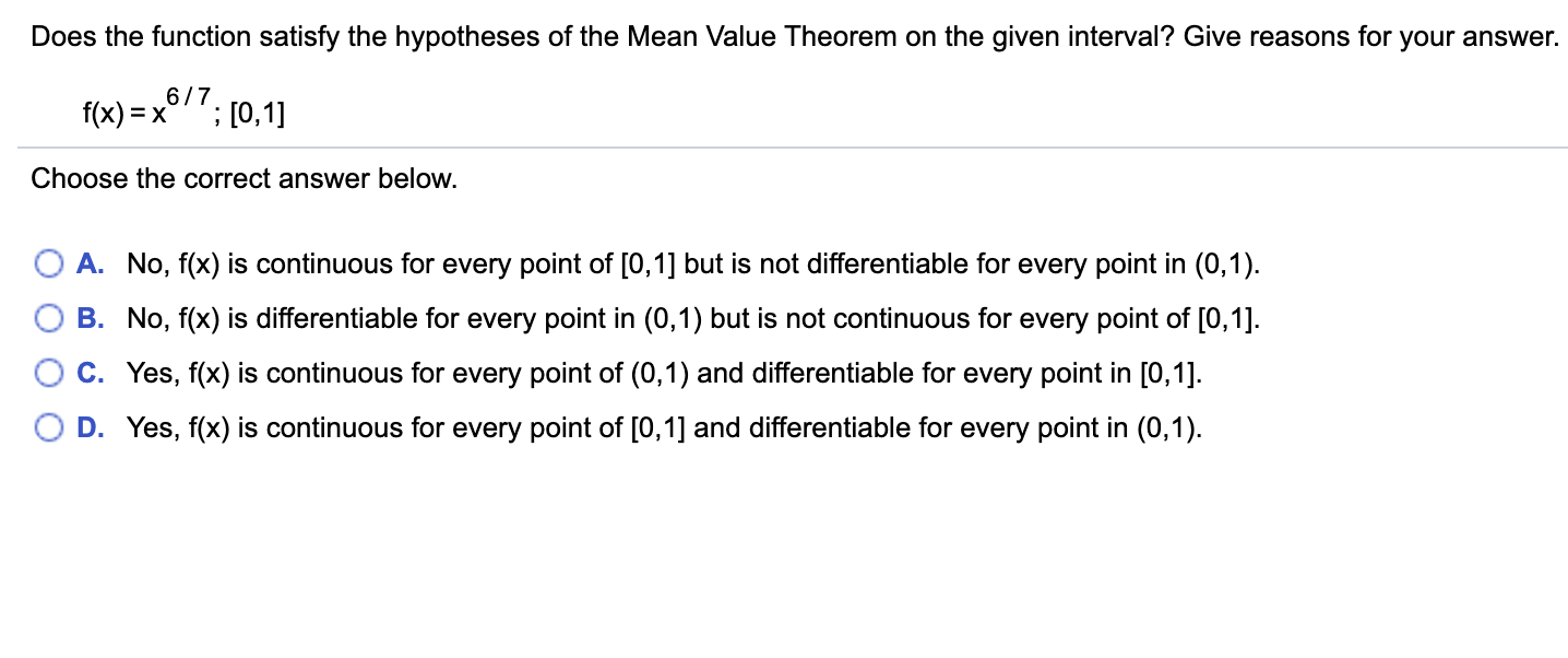Does the function satisfy the hypotheses of the Mean Value Theorem on the given interval? Give reasons for your answer. 6/7 f(x) = x ;[0,1] Choose the correct answer below. A. No, f(x) is continuous for every point of [0,1] but is not differentiable for every point in (0,1) B. No, f(x) is differentiable for every point in (0,1) but is not continuous for every point of [0,1] C. Yes, f(x) is continuous for every point of (0,1) and differentiable for every point in [0,1]. D. Yes, f(x) is continuous for every point of [0,1] and differentiable for every point in (0,1)