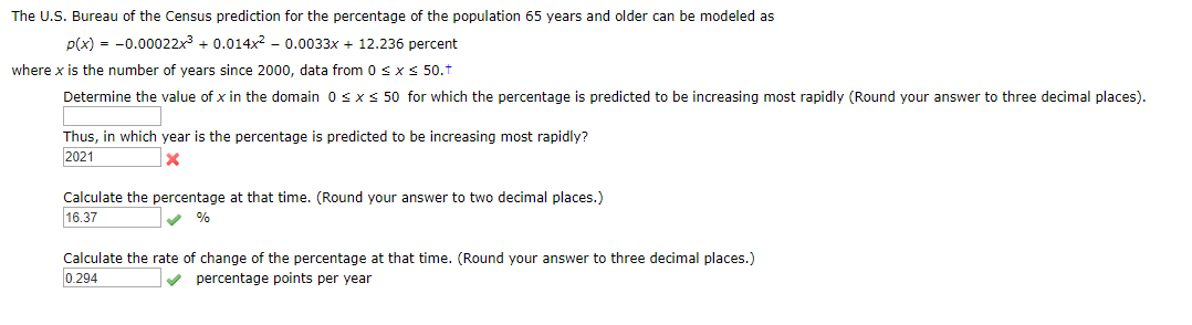 The U.S. Bureau of the Census prediction for the percentage of the population 65 years and ol der can be modeled as p(x)-0.0002 2x3 0.014x2 - 0.0033x + 12.236 percent where x is the number of years since 2000, data from 0 s x S 50. Determine the value of x in the domain 0 s x 50 for which the percentage is predicted to be increasing most rapidly (Round your answer to three decimal places) Thus, in which year is the percentage is predicted to be increasing most rapidly? 2021 X Calculate the percentage at that time. (Round your answer to two decimal places.) 16.37 % Calculate the rate of change of the percentage at that time. (Round your answer to three decimal places.) 0.294 percentage points per year