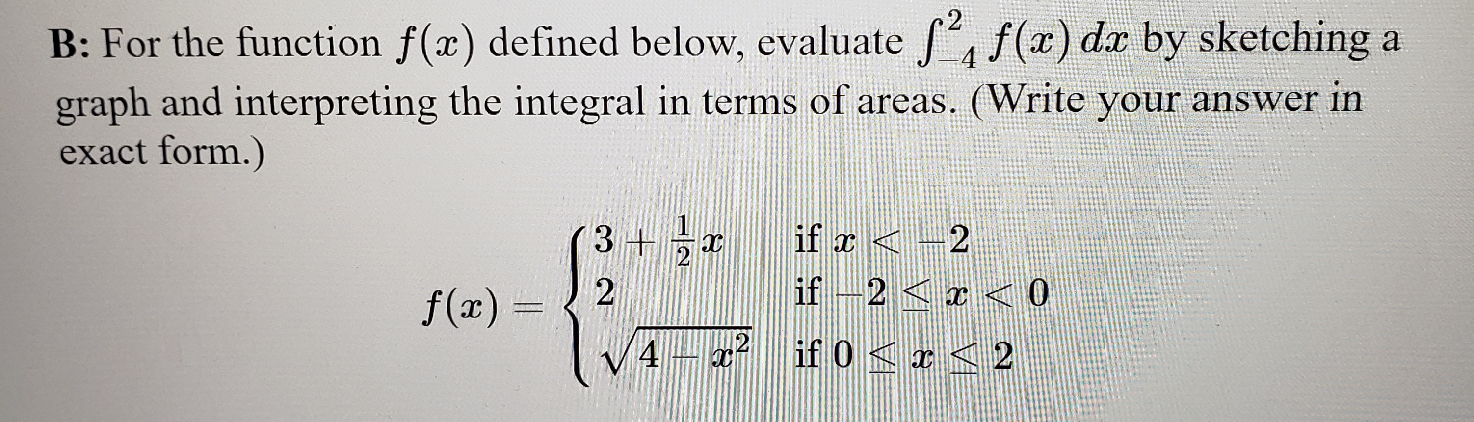 2 f(x) dr by sketching a B: For the function f(x) defined below, evaluate 4 graph and interpreting the integral in terms of areas. (Write your answer in exact form.) 3 +2 if x 2 if -2< x< 0 2 f(x) = 2 if 0 < 2 4