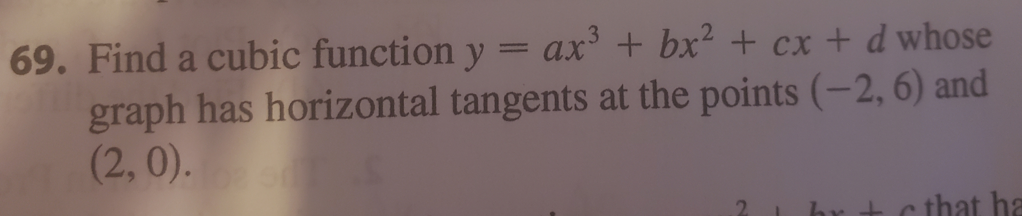 69. Find a cubic function y graph has horizontal tangents at the points (-2, 6) and (2, 0). = ax +bx +cx + d whose c that ha