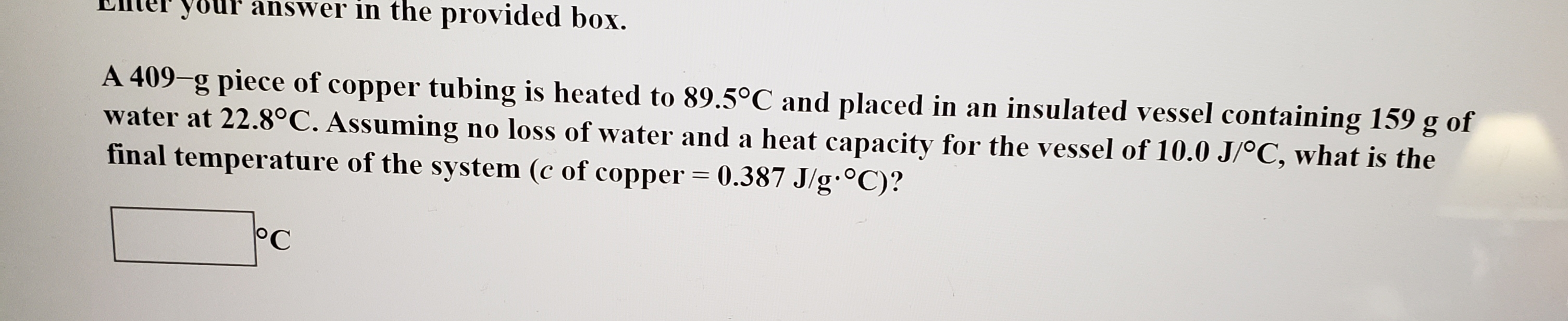 your answer in the provided box. A 409-g piece of copper tubing is heated to 89.5°C and placed in an insulated vessel containing 159 water at 22.8°C. Assuming no loss of water and a heat capacity for the vessel of 10.0 J/oC, what is the final temperature of the system (c of copper 0.387 J/g.0C)? g of 11 C