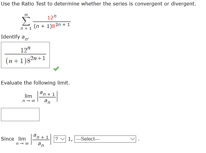 """Use the Ratio Test to determine whether the series is convergent or divergent. 12"""" (n + 1)82n + 1 Identify an 12"""" (n+1)82n+1 Evaluate the following limit. an + 1 lim an an + 1 ? v 1, ---Select--- Since lim an"""