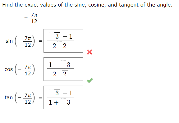 Find the exact values of the sine, cosine, and tangent of the angle. 12 3 -1 sin (- ) 2 2 12 1- 3 cos (- ) 2 2 12 tan (- ) - 3 - 1 1+ 3
