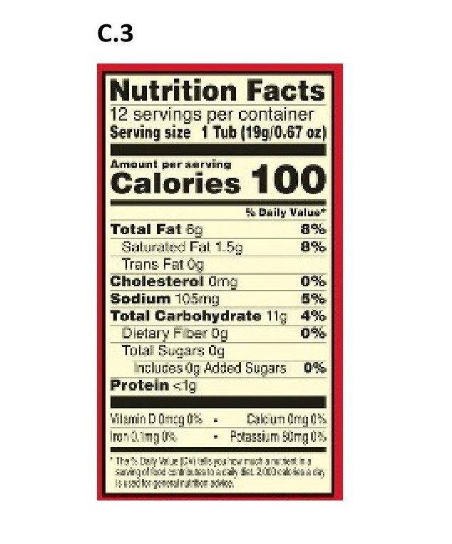 C.3 Nutrition Facts 12 servings per container Serving size 1 Tub (19g/0.67 oz) Amaunt psr aarving Calories 100 Daily Valu Total Fat Bg Salurated Fal 1.5 Trans Fat Og Cholesterol Omg Sodium 105mg Total Carbohydrate 11g 4% Dietary Fber og Tolal Sugars dg ncluces Og Added Sugars 0 Protein <ig 8% 0% Wilamin D0ncg Ion.mg Cakun dmg Potassium mg
