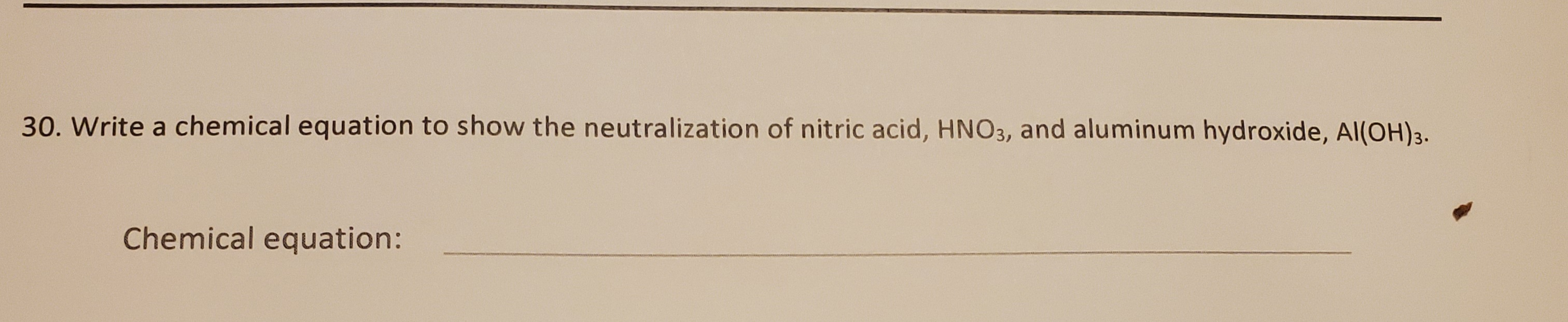 30. Write a chemical equation to show the neutralization of nitric acid, HNO3, and aluminum hydroxide, Al(OH)3. Chemical equation: