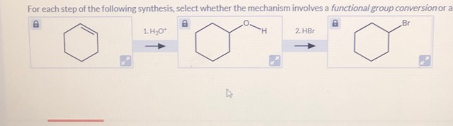 For each step of the following synthesis, select whether the mechanism involves a functional group conversionor a Br 2. HBr 1. H;O*