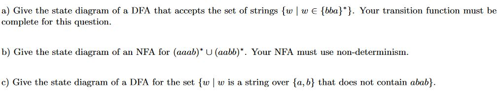 a) Give the state diagram of a DFA that accepts the set of strings fw wE (bba}*}. Your transition function must be complete for this question b) Give the state diagram of an NFA for (aaab)* U (aabb)*. Your NFA must use non-determinism. c) Give the state diagram of a DFA for the set fw w is a string over fa, b} that does not contain abab}