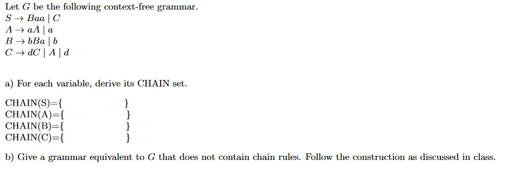 Let G be the following context-free grammar S > Ваа | С А > аЛ|а В БВа | b C dC A|d a) For each variable, derive its CHAIN set. CHAIN(S)-{ CHAIN (A)={ CHAIN(B) { CHAIN(C) { } b) Give a grammar equivalent to G that does not contain chain rules. Follow the construction as discussed in class