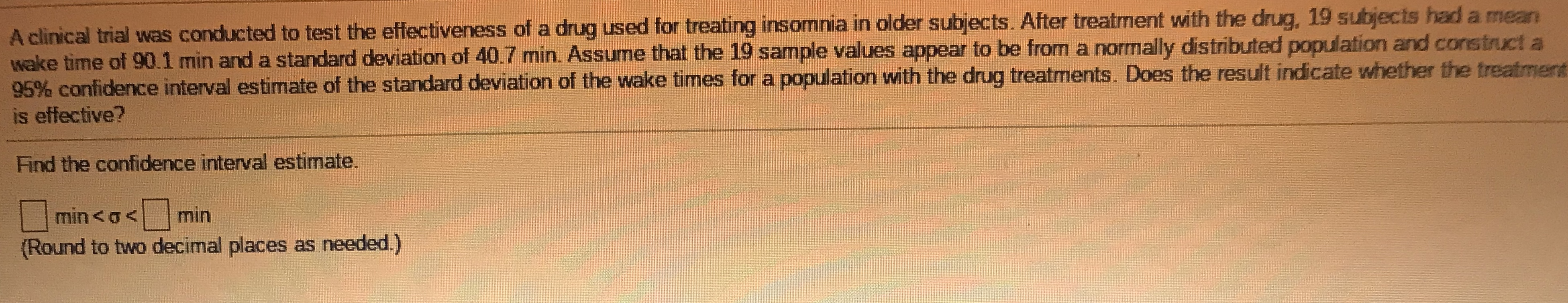 A clinical trial was conducted to test the effectiveness of a drug used for treating insomnia in older subjects. After treatment with the drug, 19 subjects had a mean wake time of 90.1 min and a standard deviation of 40.7 min. Assume that the 19 sample values appear to be from a normally distributed population and construct a 95% confidence interval estimate of the standard deviation of the wake times for a population with the drug treatments. Does the result indicate whether the treatmen is effective?