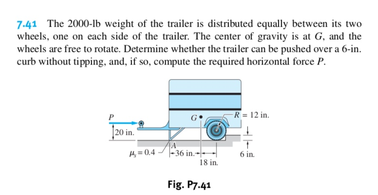 7.41 The 2000-lb weight of the trailer is distributed equally between its two wheels, one on each side of the trailer. The center of gravity is at G, and the wheels are free to rotate. Determine whether the trailer can be pushed over a 6-in curb without tipping, and, if so, compute the required horizontal force P. R = 12 in P |20 in. A |-36 in.- 18 in 4 0.4 6 in Fig. P7.41