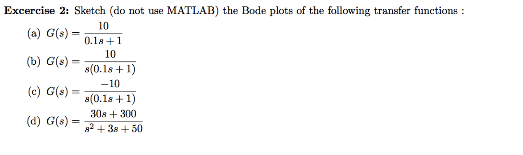 Excercise 2: Sketch (do not use MATLAB) the Bode plots of the following transfer functions: 10 (a) G(s) 0.1s1 10 (b) G(s) = s(0.1s 1) -10 (c) G(s) s(0.1s 1) 30s300 (d) G(s) s23s50