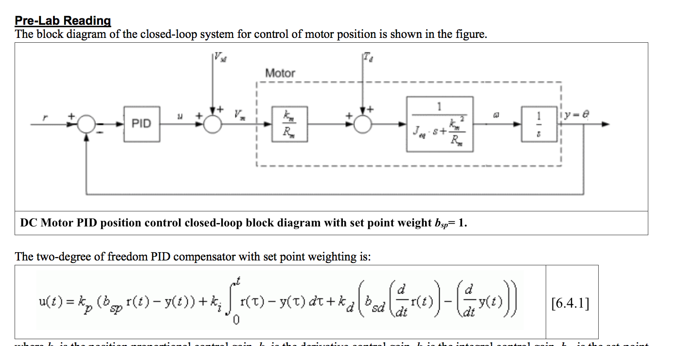 Pre-Lab Reading The block diagram of the closed-loop system for control of motor position is shown in the figure. Motor 1 Iy=e 1 PID S+ DC Motor PID position control closed-loop block diagram with set point weight bsp 1 The two-degree of freedom PID compensator with set point weighting is u) ( () y(t)) + r(T)y(T) dtk (t) 6.4.1] sd 41-. ..