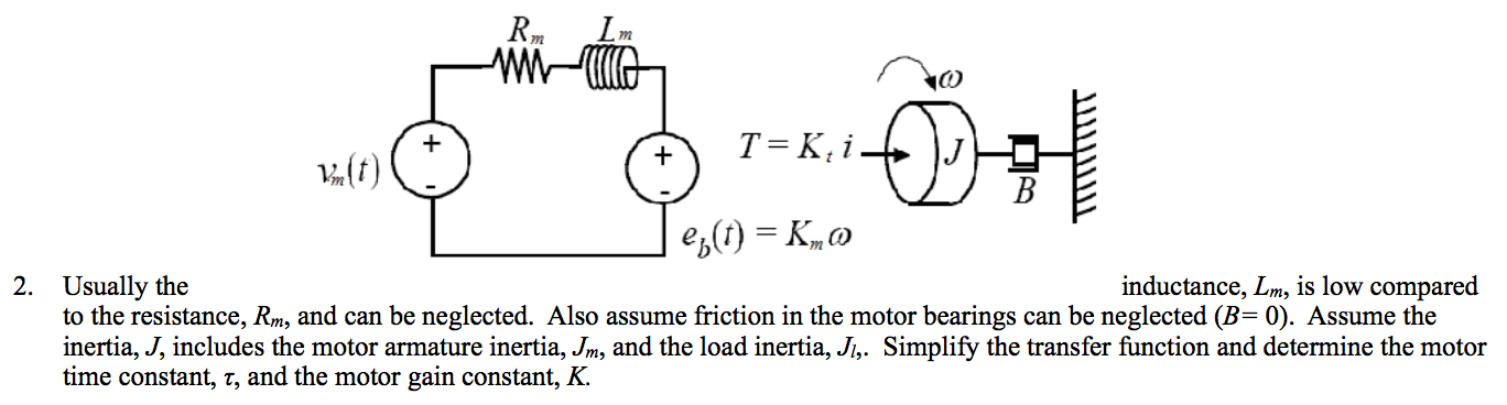 m T K, i- B ep)K inductance, Lm, is low compared Usually the to the resistance, Rm, and can be neglected. Also assume friction in the motor bearings can be neglected (B= 0). Assume the inertia, J, includes the motor armature inertia, Jm, and the load inertia, Ji,. Simplify the transfer function and determine the motor time constant, 7, and the motor gain constant, K. 2.
