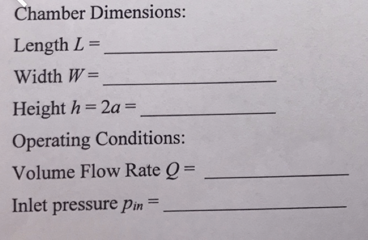 Chamber Dimensions: Length L = Width W= Height h 2a = Operating Conditions: Volume Flow Rate Q= Inlet pressure Pin