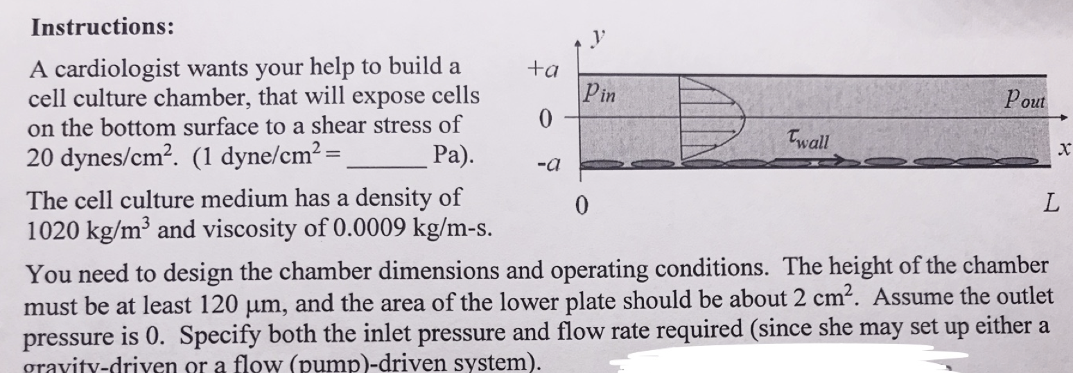 Instructions: A cardiologist wants your help to build a cell culture chamber, that will expose cells on the bottom surface to a shear stress of Ра). +a Pin 0 Pout Twall х 20 dynes/cm2. (1 dyne/cm2= -a The cell culture medium has a density of 1020 kg/m3 and viscosity of 0.0009 kg/m-s. L 0 You need to design the chamber dimensions and operating conditions . The height of the chamber must be at least 120 um, and the area of the lower plate should be about 2 cm2. Assume the outlet pressure is 0. Specify both the inlet pressure and flow rate required (since she may set up either a gravity-driven or a flow (pump)-driven system)