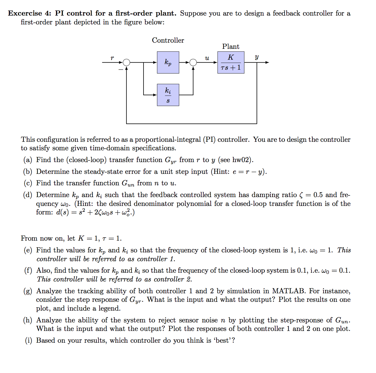 Excercise 4: PI control for a first-order plant. Suppose you are to design a feedback controller for a first-order plant depicted in the figure below: Controller Plant К kp TS 1 S This configuration is referred to as a proportional-integral (PI) controller. You are to design the controller to satisfy some given time-domain specifications. (a) Find the (closed-loop) transfer function Gyr from r to y (see hw02). (b) Determine the steady-state error for a unit step input (Hint: e r - -y) (c) Find the transfer function Gun from n to u. (d) Determine k, and ki such that the feedback controlled system has damping ratio Ç = 0.5 and fre- quency wo. (Hint: the desired denominator polynomial for a closed-loop transfer function is of the form: d(s) s2+ 2Çwos +w2.) From now on, let K = 1, t = 1. (e) Find the values for kp and ki so that the frequency of the closed-loop system is 1, i.e. wo = 1. This controller will be referred to as controller 1. (f) Also, find the values for k, and k so that the frequency of the closed-loop system is 0.1, i.e. wo This controller will be referred to as controller 2. = 0.1 (g) Analyze the tracking ability of both controller 1 and 2 by simulation in MATLAB. For instance, consider the step response of Gur. What is the input and what the output? Plot the results on one plot, and include a legend (h) Analyze the ability of the system to reject sensor noise n by plotting the step-response of Gun What is the input and what the output? Plot the responses of both controller 1 and 2 on one plot. (i) Based on your results, which controller do you think is 'best'?