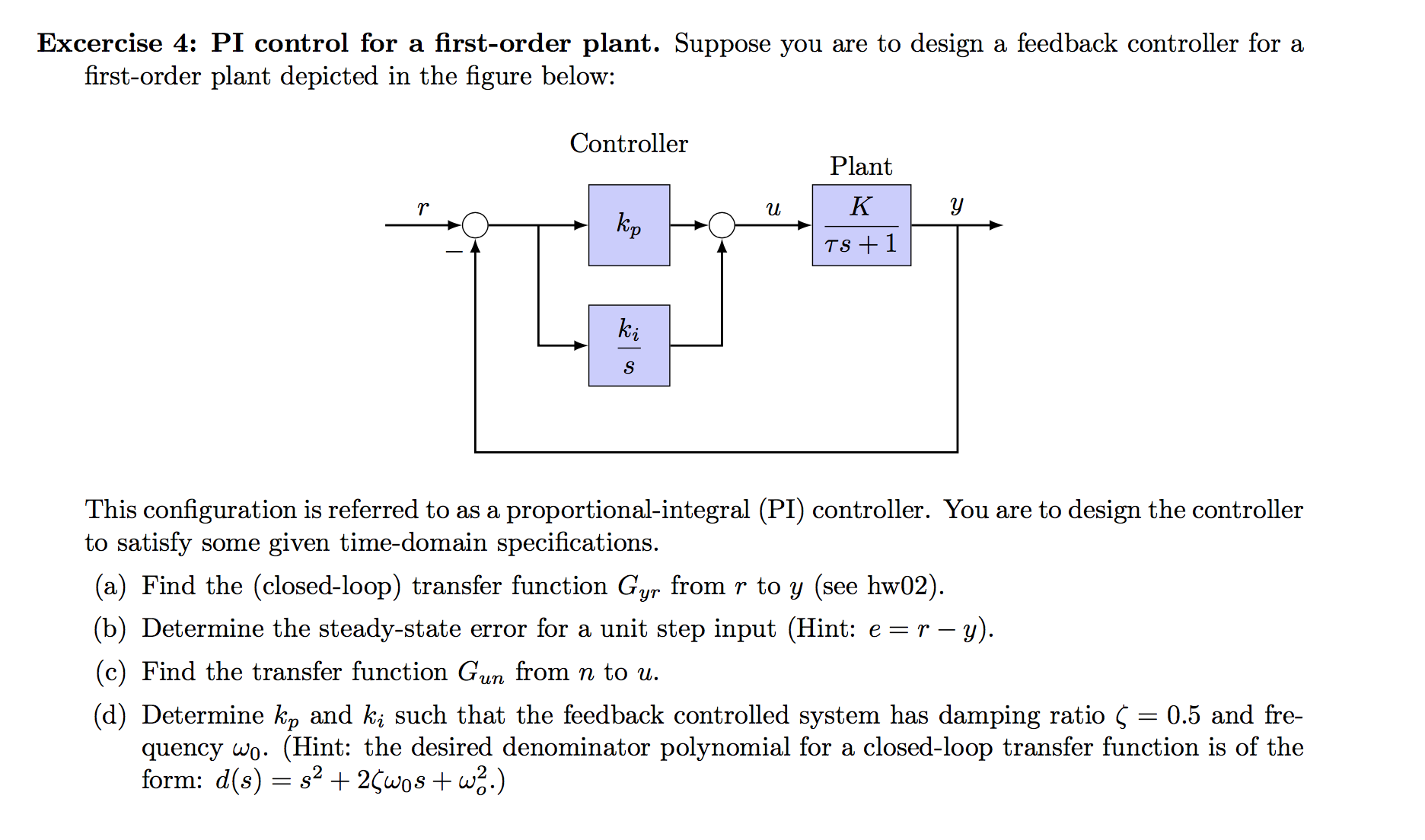 Excercise 4: PI control for a first-order plant. Suppose you are to design a feedback controller for a first-order plant depicted in the figure below: Controller Plant К y и Кр TS1 ki This configuration is referred to as a proportional-integral (PI) controller. You are to design the controller to satisfy some given time-domain specifications. (a) Find the (closed-loop) transfer function Gyr from r to y (see hw02) (b) Determine the steady-state error for a unit step input (Hint: e r - y). (c) Find the transfer function Gum from n to u (d) Determine kp and ki such that the feedback controlled system has damping ratio Ç = 0.5 and fre- quency wo. (Hint: the desired denominator polynomial for a closed-loop transfer function is of the form: d(s) s22wos +w2.)
