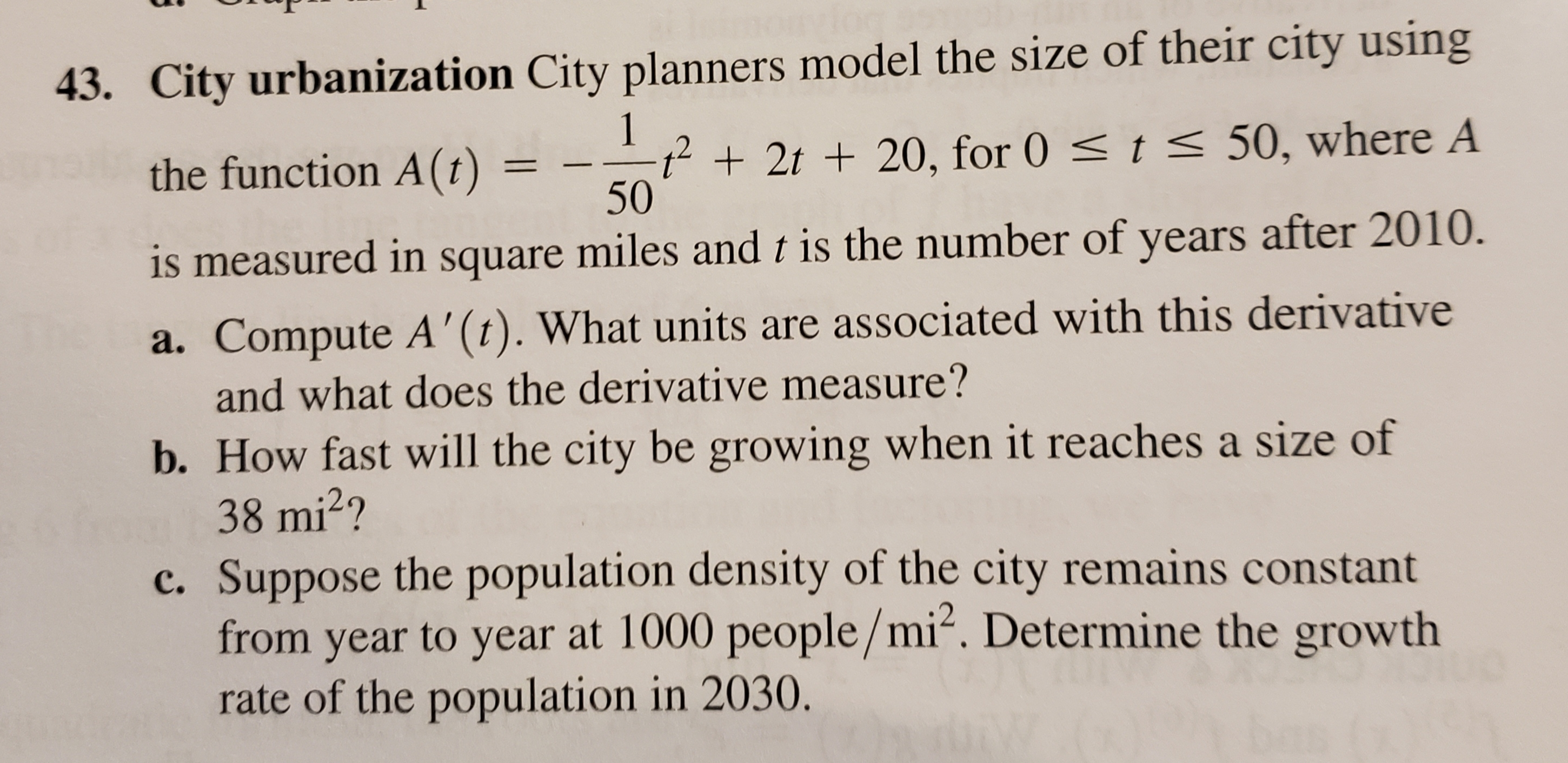43. City urbanization City planners model the size of their city using 1 t<50, where A t2t20, for 0 50 the function A(t) is measured in square miles and t is the number of years after 2010. a. Compute A'(t). What units are associated with this derivative and what does the derivative measure? b. How fast will the city be growing when it reaches a size of 38 mi2? c. Suppose the population density of the city remains constant from year to year at 1000 people/mi2. Determine the growth rate of the population in 2030.