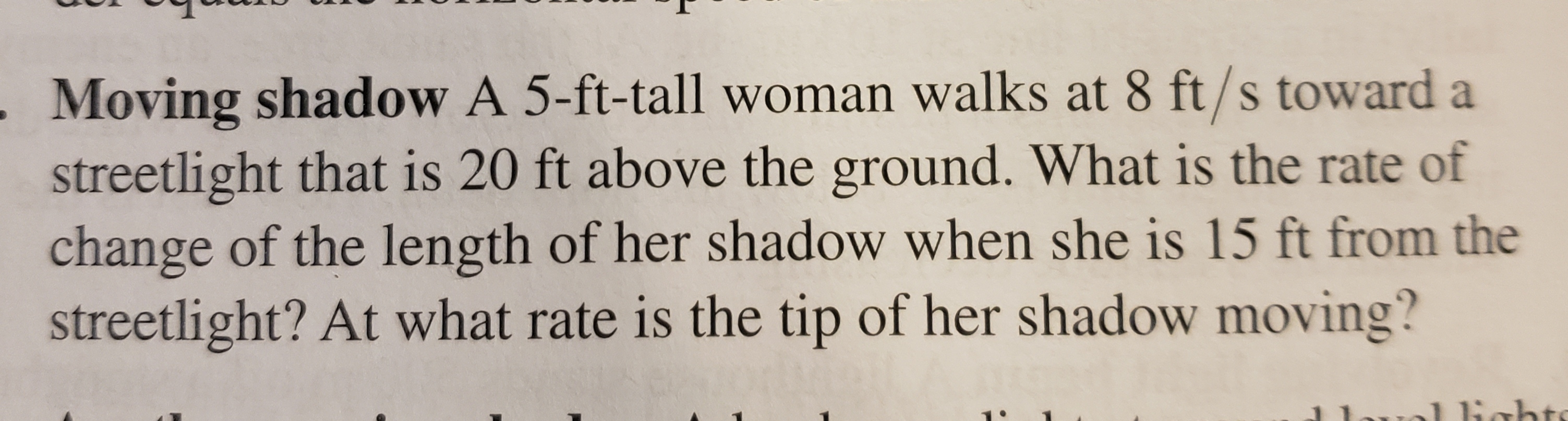 Moving shadow A 5-ft-tall woman walks at 8 ft/s toward a streetlight that is 20 ft above the ground. What is the rate of change of the length of her shadow when she is 15 ft from the streetlight? At what rate is the tip of her shadow moving? J Babt