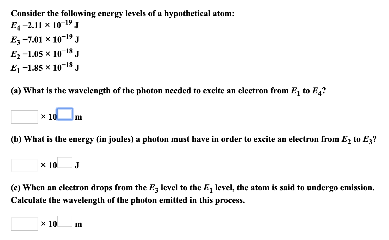 Consider the following energy levels of a hypothetical atom Ед -2.11 х 10 -19 Ез -7.01 х 10-19 E, -1.05 х 10 J 18 J J E-1.85 x 10-18 (a) What is the wavelength of the photon needed to excite an electron from E1 to E4? x 10 m (b) What is the energy (in joules) a photon must have in order to excite an electron from E2 to E3? x 10 (c) When an electron drops from the E3 level to the E1 level, the atom is said to undergo emission. Calculate the wavelength of the photon emitted in this process. х 10
