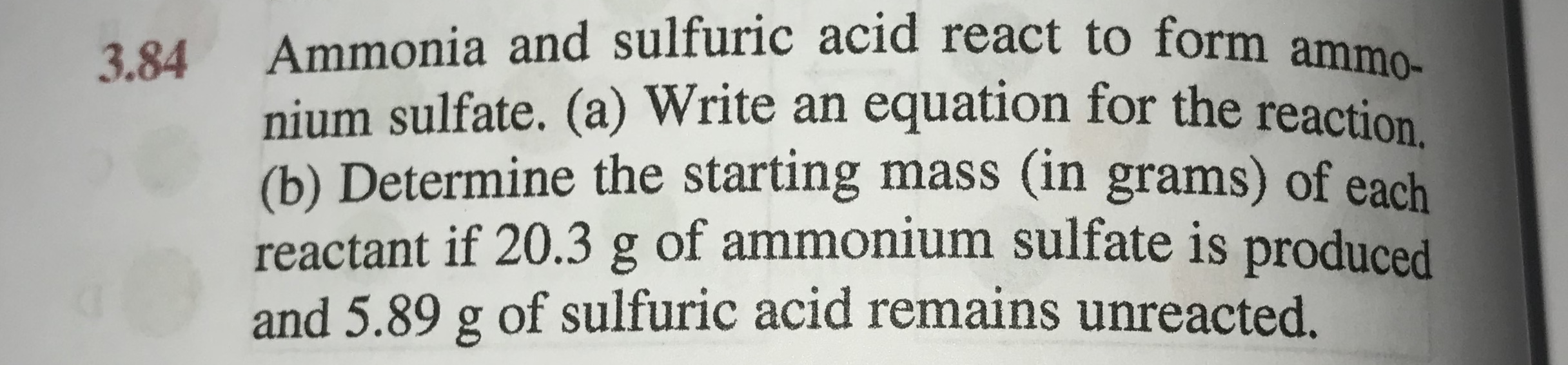 Ammonia and sulfuric acid react to form ammo nium sulfate. (a) Write an equation for the reaction (b) Determine the starting mass (in grams) of each reactant if 20.3 g of ammonium sulfate is produced and 5.89 g of sulfuric acid remains unreacted. 3.84