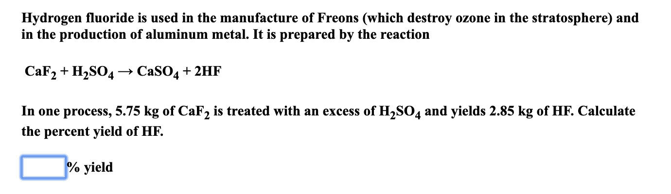Hydrogen fluoride is used in the manufacture of Freons (which destroy ozone in the stratosphere) and in the production of aluminum metal. It is prepared by the reaction CaF2 H2SO4 -» C2SO4 + 2HF In one process, 5.75 kg of CaF2 is treated with an excess of H2SO4 and yields 2.85 kg of HF. Calculate the percent yield of HF. % yield