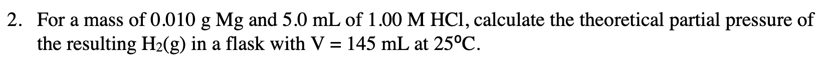2. For a mass of 0.010 g Mg and 5.0 mL of 1.00 M HCl, calculate the theoretical partial pressure of the resulting H2(g) in a flask with V = 145 mL at 25°C