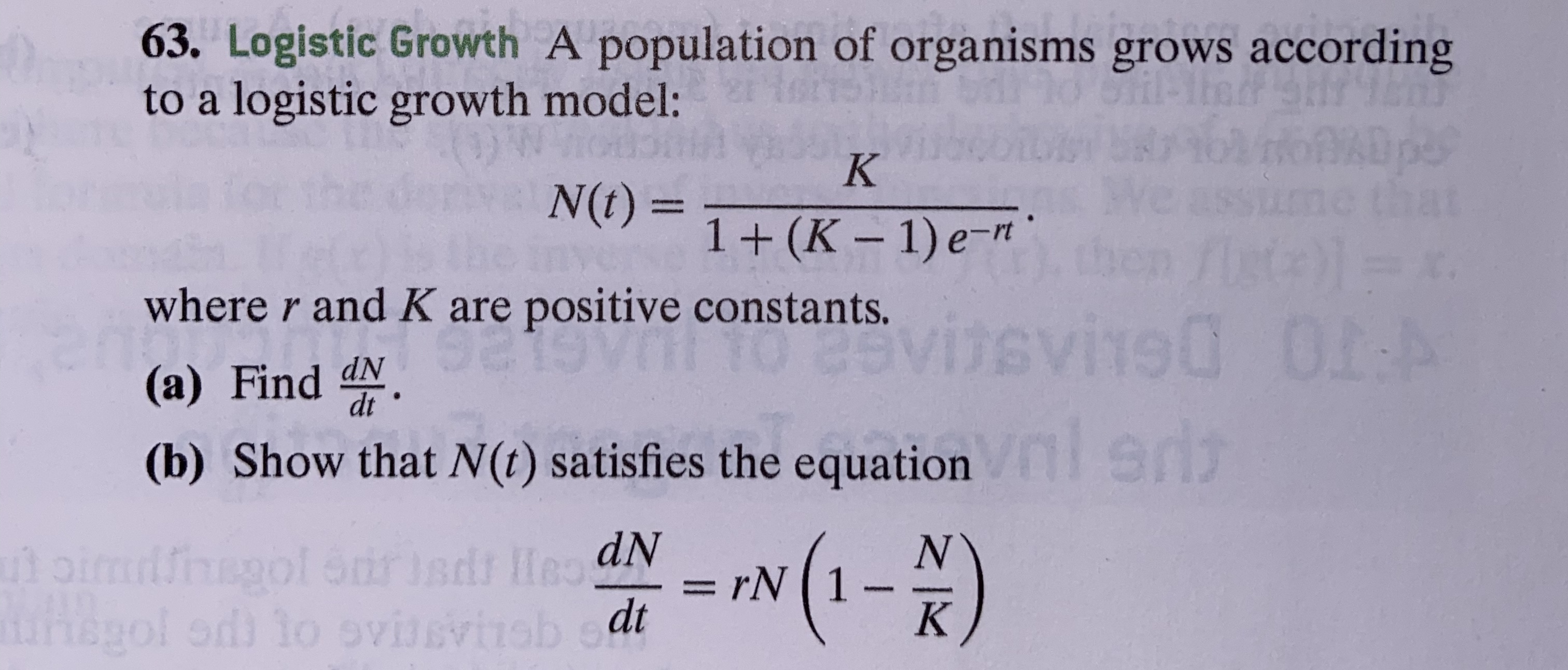 63. Logistic Growth A population of organisms grows according to a logistic growth model: K N(t)= 1+ (K-1) e-mt where r and K are positive constants. 0I:A visvi90 (a) Find dN. ST (b) Show that N(t) satisfies the equation 1-) N rN 1 K utoimiiol Strisdr HeaN gol od to ovissvisb et