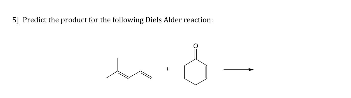 5] Predict the product for the following Diels Alder reaction: