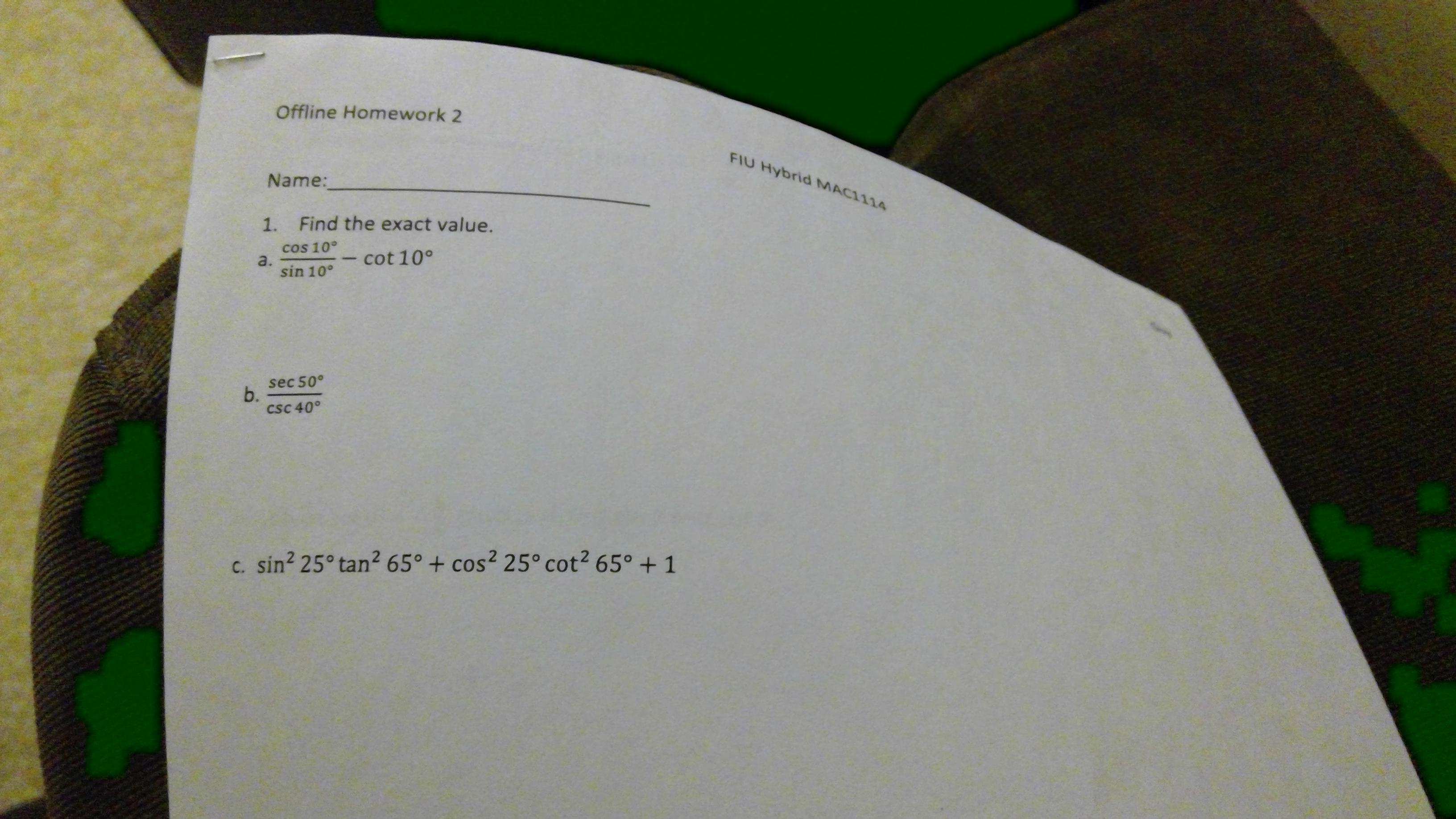 Offline Homework 2 FIU Hybrid MAC1114 Name: Find the exact value. 1. cos 10° a. sin 10° - cot 10° sec 50° b. csC 40° c. sin? 25° tan? 65° + cos² 25° cot2 65° + 1