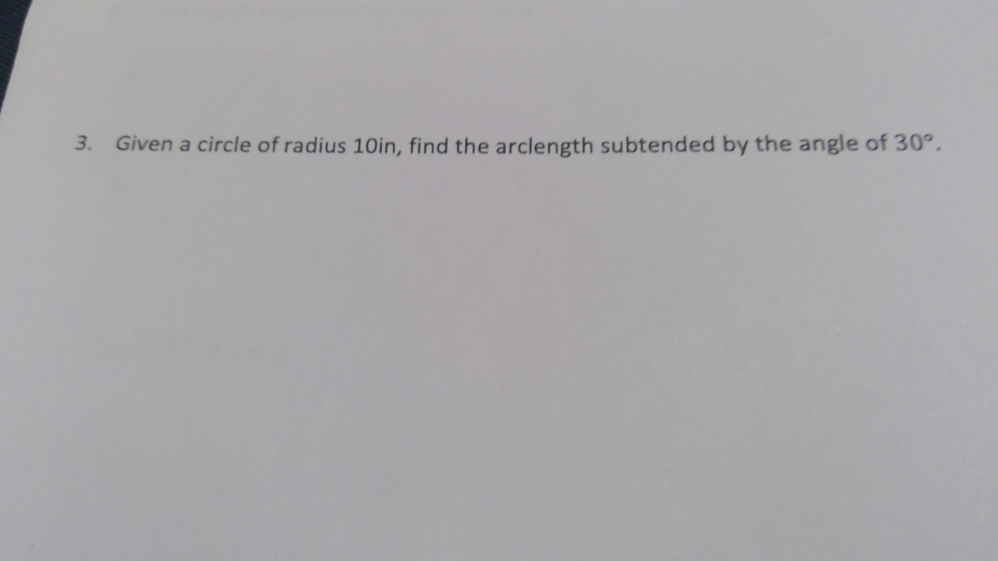 Given a circle of radius 10in, find the arclength subtended by the angle of 30°. 3.
