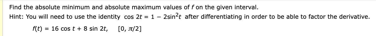 Find the absolute minimum and absolute maximum values of f on the given interval 2sin2t after differentiating in order to be able to factor the derivative. Hint: You will need to use the identity cos 2t = 1 - = 16 cos t + 8 sin 2t, f(t) [0, π/2]