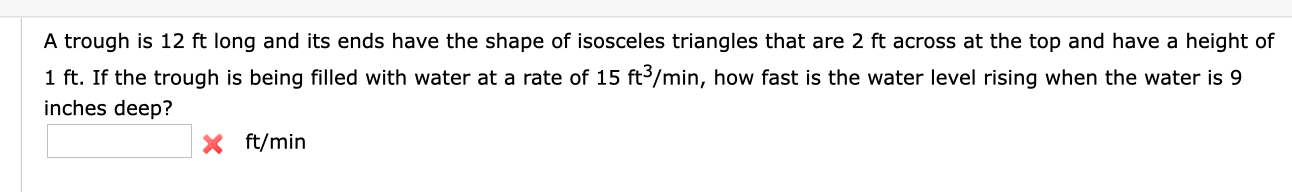 A trough is 12 ft long and its ends have the shape of isosceles triangles that are 2 ft across at the top and have a height of 1 ft. If the trough is being filled with water at a rate of 15 ft3/min, how fast is the water level rising when the water is 9 inches deep? X ft/min