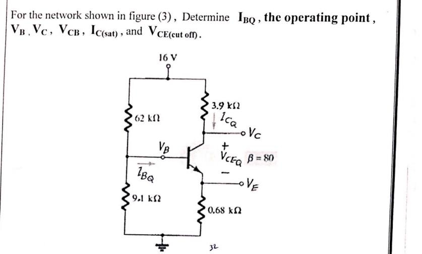 For the network shown in figure (3), Determine IBQ , the operating point , VB. Vc, VCB, Ic(sat) , and VCE(cut of) . 16 V 3.9 kS2 Ica Vc 62 kfl VB VCE, B = 80 oVE 9.1 k2 0.68 kN 32