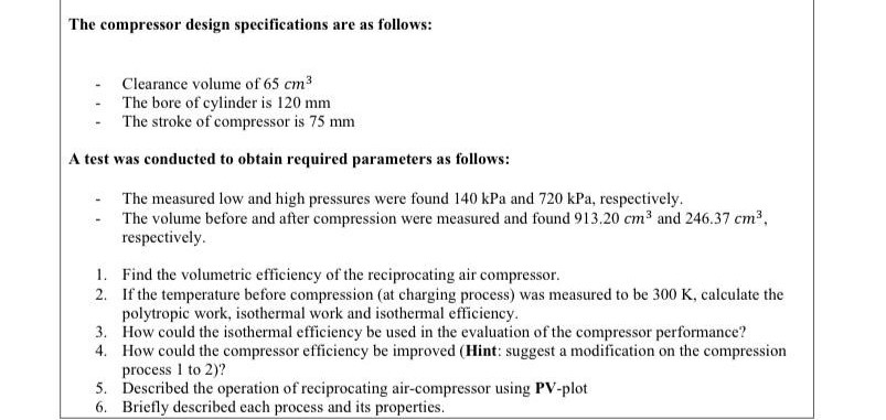 The compressor design specifications are as follows: Clearance volume of 65 cm3 The bore of cylinder is 120 mm - The stroke of compressor is 75 mm A test was conducted to obtain required parameters as follows: The measured low and high pressures were found 140 kPa and 720 kPa, respectively. - The volume before and after compression were measured and found 913.20 cm³ and 246.37 cm3, respectively. 1. Find the volumetric efficiency of the reciprocating air compressor. 2. If the temperature before compression (at charging process) was measured to be 300 K, calculate the polytropic work, isothermal work and isothermal efficiency. 3. How could the isothermal efficiency be used in the evaluation of the compressor performance? 4. How could the compressor efficiency be improved (Hint: suggest a modification on the compression process I to 2)? 5. Described the operation of reciprocating air-compressor using PV-plot 6. Briefly described each process and its properties.