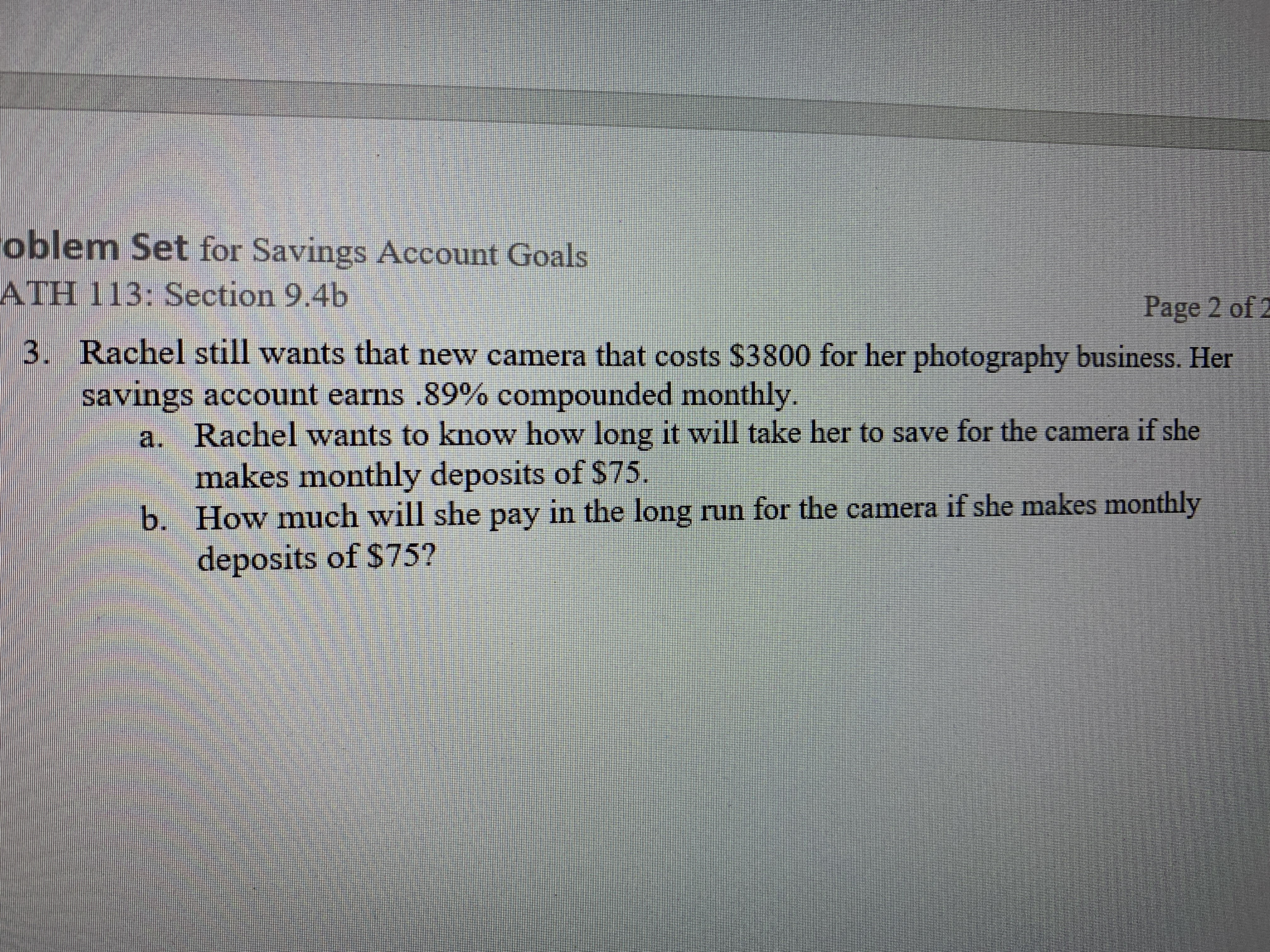 oblem Set for Savings Account Goals ATH 113: Section 9.4b Page 2 of 2 3. Rachel still wants that new camera that costs $3800 for her photography business. Her savings account earns .89% compounded monthly a. Rachel wants to know how long it will take her to save for the camera if she makes monthly deposits of $75. b. How much will she pay in the long run for the camera if she makes monthly deposits of $75?