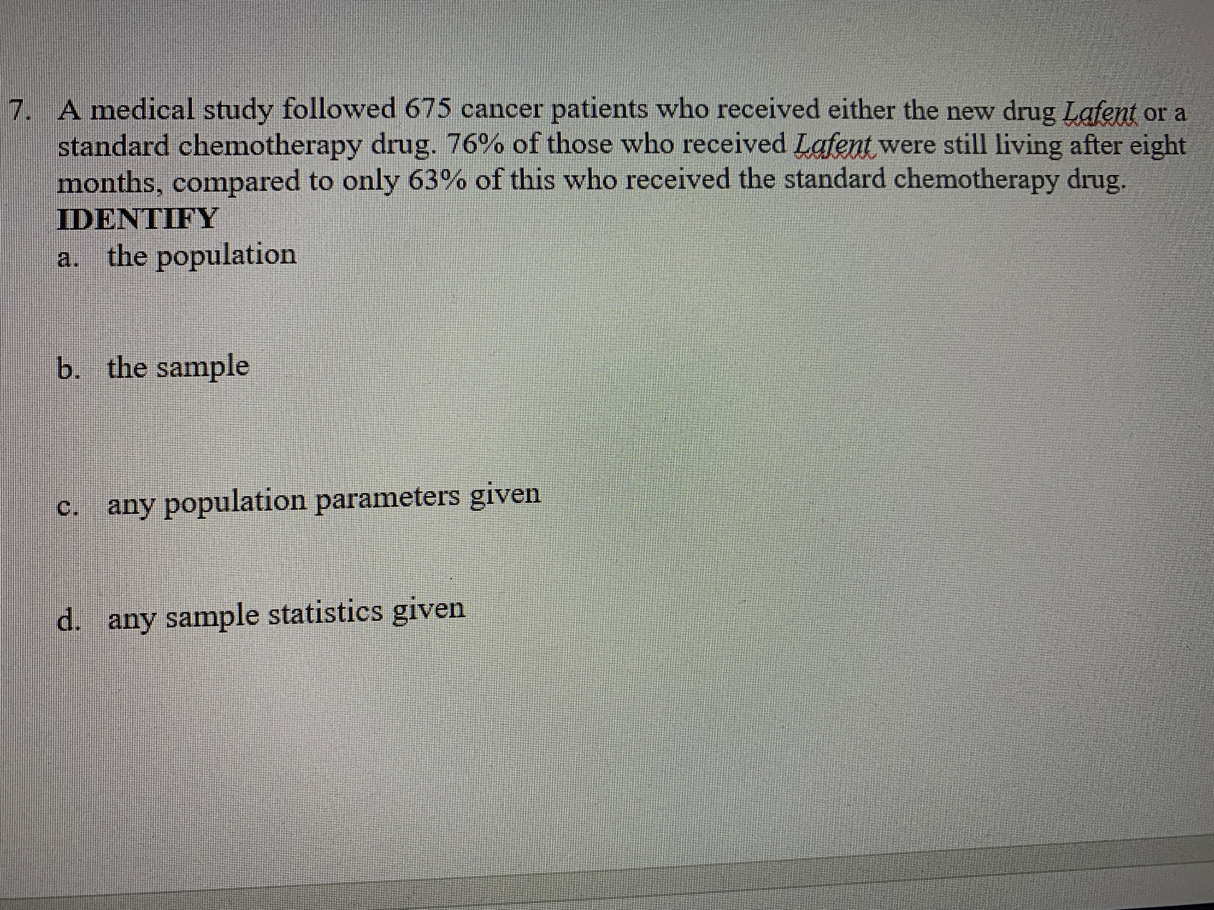 7.A medical study followed 675 cancer patients who received either the new drug Lafent or a standard chemotherapy drug. 76% of those who received Lafent were still living after eight months, compared to only 63% of this who received the standard chemotherapy drug. DENTIFY a. the population b. the sample c. any population parameters given d. any sample statistics given