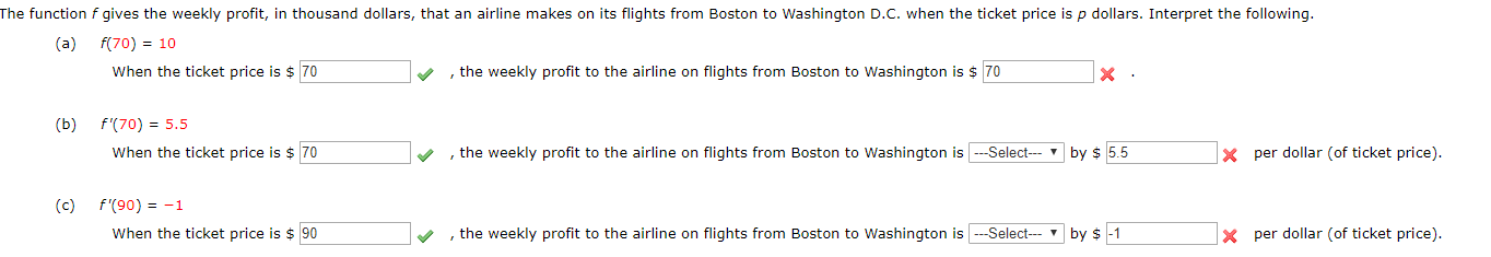 The function f gives the weekly profit, in thousand dollars, that an airline makes on its flights from Boston to Washington D.C. when the ticket price is p dollars. Interpret the following. (a) f(70) 10 When the ticket price is $ 70 , the weekly profit to the airline on flights from Boston to Washington is $ 70 X f'(70) 5.5 (b) , the weekly profit to the airline on flights from Boston to Washington is-Select x per dollar (of ticket price) When the ticket price is $ 70 by $ 5.5 f'(90)1 (с) the weekly profit to the airline on flights from Boston to Washington isSelect When the ticket price is $90 per dollar (of ticket price). by $ -1