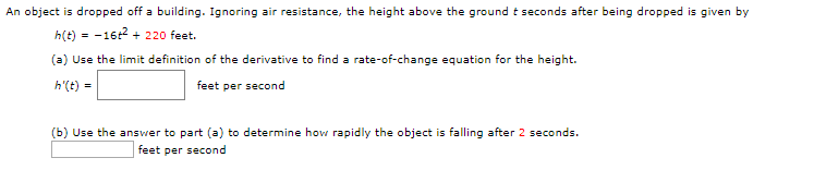 An object is dropped off a building. Ignoring air resistance, the height above the ground t seconds after being dropped given by h(t)16 220 feet (a) Use the limit definition of the derivative to find a rate-of-change equation for the height. h'(t) feet per second (b) Use the answer to part (a) to determine how rapidly the object is falling after 2 seconds. feet per second