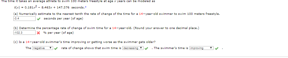 The time it takes an average athlete to swim 100 meters freestyle at age x years can be modeled as tx)0.181x -8.463x 147.376 seconds.t (a) Numerically estimate to the nearest tenth the rate of change of the time for a 14-year-old swimmer to swim 100 meters freestyle.. -3.4 seconds per year (of age) (b) Determine the percentage rate of change of swim time for a 14-year-old. (Round your answer to one decimal place.) -102.3 x % per year (of age) (c) Is a 14-year-old swimmer's time improving or getting worse as the swimmer gets older? The negative rate of change shows that swim time is decreasing The swimmer's time is improving