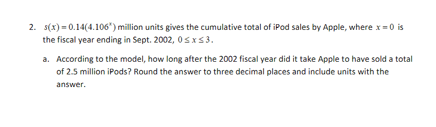2. s(x) 0.14(4.1063) million units gives the cumulative total of iPod sales by Apple, where x 0 is = the fiscal year ending in Sept. 2002, 0 xs3 a. According to the model, how long after the 2002 fiscal year did it take Apple to have sold a total of 2.5 million iPods? Round the answer to three decimal places and include units with the answer