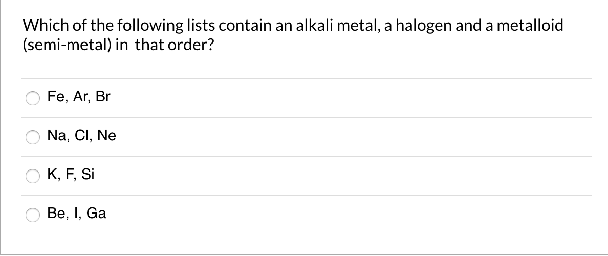 Which of the following lists contain an alkali metal, a halogen and a metalloid (semi-metal) in that order? Fe, Ar, Br Na, Cl, Ne K, F, Si Ве, I, Ga