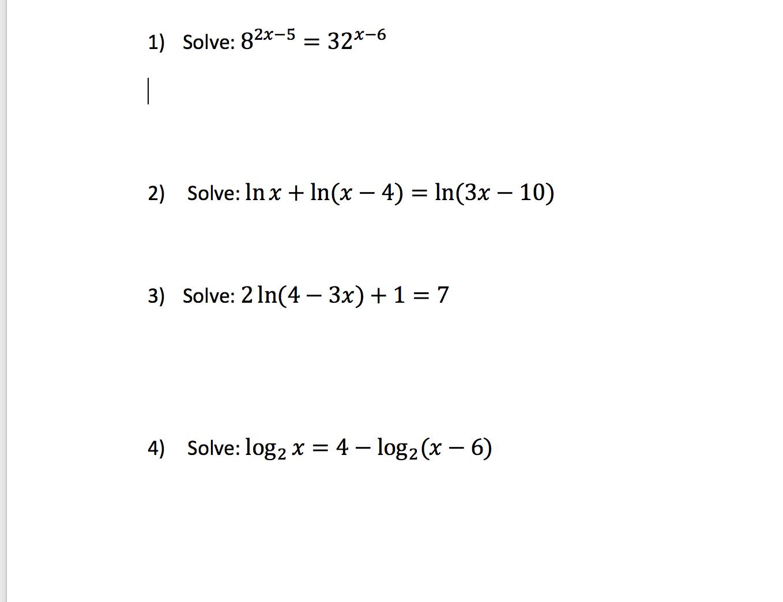 1) Solve: 82x-5 32-6 2) Solve: In x In(x 4) ln(3x - 10) Solve: 2 ln(4 3x) 1 = 7 3) Solve: log2 x = 4 - log2(x - 6) 4)