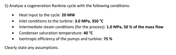 5) Analyse a cogeneration Rankine cycle with the following conditions: Heat input to the cycle: 20 MW • Inlet conditions to the turbine: 3.0 MPa, 350 °C • Intermediate steam conditions (for the process): 1.0 MPa, 50 % of the mass flow • Condenser saturation temperature: 40 °C Isentropic efficiency of the pumps and turbine: 75 % Clearly state any assumptions.