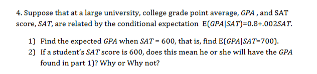 4. Suppose that at a large university, college grade point average, GPA , and SAT score, SAT, are related by the conditional expectation E(GPA|SAT)=0.8+.002SAT 1) Find the expected GPA when SAT = 600, that is, find E(GPA|SAT=700) 2) If a student's SAT score is 600, does this mean he or she will have the GPA found in part 1)? Why or Why not?