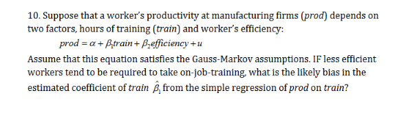 10. Suppose that a worker's productivity at manufacturing firms (prod) depend:s on two factors, hours of training (train) and worker's efficiency: prod a+Btrain+ Prefficiency+u Assume that this equation satisfies the Gauss-Markov assumptions. IF less efficient workers tend to be required to take on-job-training, what is the likely bias in the estimated coefficient of train £, from the simple regression of prod on train?