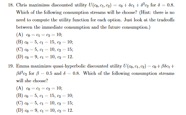 18. Chris maximizes discounted utility U(co, c1, c2) co + ốc1 + 8?c2 for 8 0.8. %3D Which of the following consumption streams will he choose? (Hint: there is no need to compute the utility function for each option. Just look at the tradeoffs between the immediate consumption and the future consumption.) (A) co = c1 = c2 = 10; 5, c1 = 15, c2 5, c1 = 10, c2 = 15; (D) co = 9, c1 = 10, c2 = 12. (B) co 10; (C) co %3D 19. Emma maximizes quasi-hyperbolic discounted utility U(co, C1, c2) = co+Bốc1 + B8?c2 for B = 0.5 and d = 0.8. Which of the following consumption streams will she choose? (A) co = C1 = c2 = 10; (B) co 5, c1 = 15, c2 10; (C) co = 5, c1 = 10, c2 = 15; (D) co = 9, c1 = 10, c2 = 12.