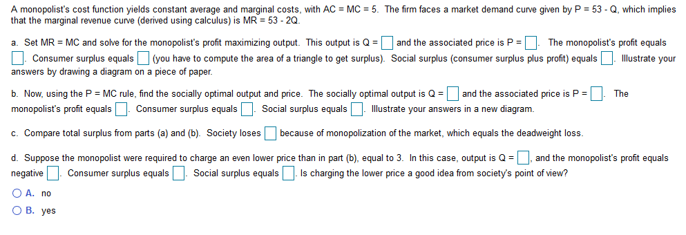 A monopolist's cost function yields constant average and marginal costs, with AC MC 5. The firm faces a market demand curve given by P = 53 - Q, which implies that the marginal revenue curve (derived using calculus) is MR = 53 - 2Q. a. Set MR MC and solve for the monopolist's profit maximizing output. This output is Q and the associated price is P =| The monopolist's profit equals Consumer surplus equals(you have to compute the area of a triangle to get surplus). Social surplus (consumer surplus plus profit) equals llustrate your answers by drawing a diagram on a piece of paper. and the associated price is P = b. Now, using the P MC rule, find the socially optimal output and price. The socially optimal output is Q= The Consumer surplus equals Illustrate your answers in a new diagram monopolist's profit equals Social surplus equals c. Compare total surplus from parts (a) and (b). Society losesbecause of monopolization of the market, which equals the deadweight loss d. Suppose the monopolist were required to charge an even lower price than in part (b), equal to 3. In this case, output is Q and the monopolist's profit equals Social surplus equalsIs charging the lower price a good idea from society's point of view? Consumer surplus equals negative O A. no О В. уes